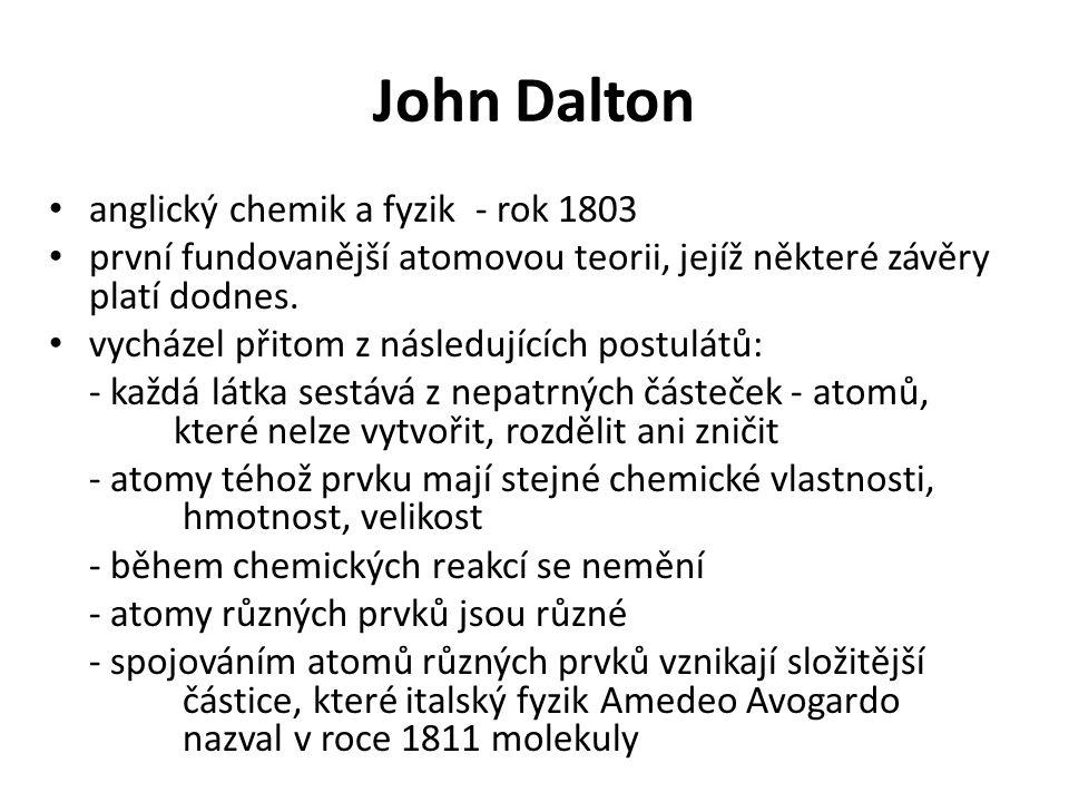 John Dalton • anglický chemik a fyzik - rok 1803 • první fundovanější atomovou teorii, jejíž některé závěry platí dodnes. • vycházel přitom z následuj