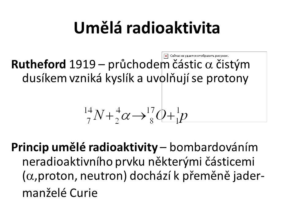 Umělá radioaktivita Rutheford 1919 – průchodem částic  čistým dusíkem vzniká kyslík a uvolňují se protony Princip umělé radioaktivity – bombardováním