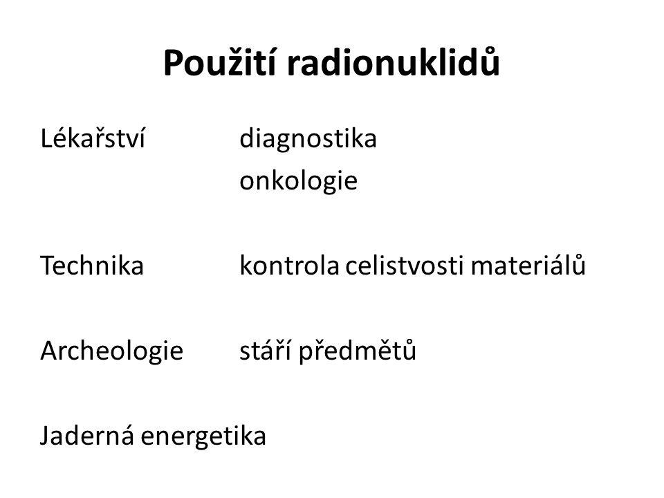 Použití radionuklidů Lékařstvídiagnostika onkologie Technikakontrola celistvosti materiálů Archeologiestáří předmětů Jaderná energetika