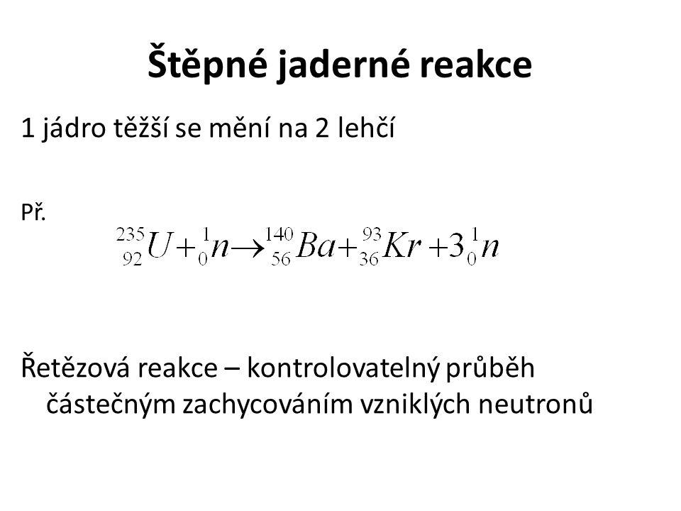Štěpné jaderné reakce 1 jádro těžší se mění na 2 lehčí Př. Řetězová reakce – kontrolovatelný průběh částečným zachycováním vzniklých neutronů