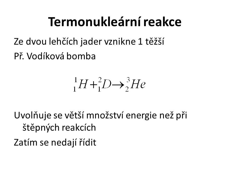 Termonukleární reakce Ze dvou lehčích jader vznikne 1 těžší Př. Vodíková bomba Uvolňuje se větší množství energie než při štěpných reakcích Zatím se n