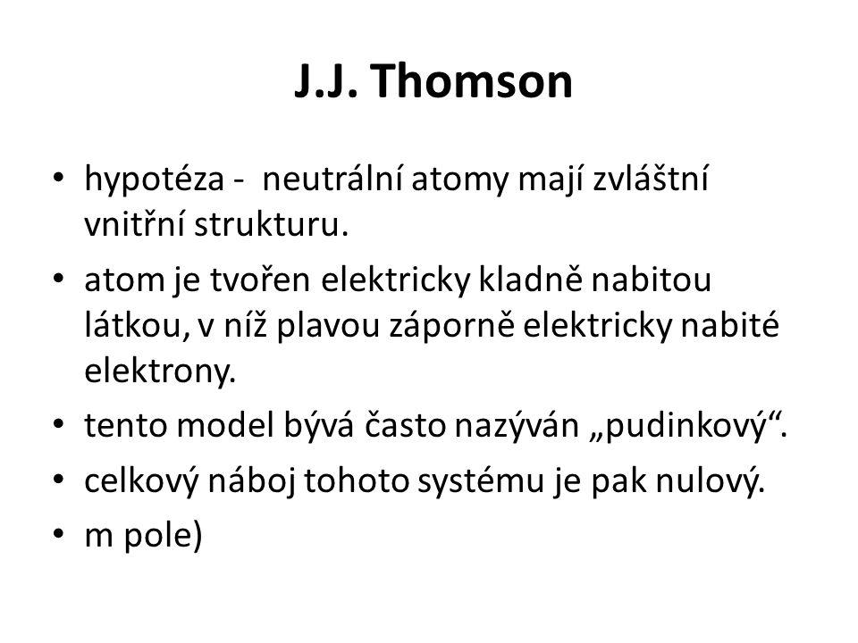 J.J. Thomson • hypotéza - neutrální atomy mají zvláštní vnitřní strukturu. • atom je tvořen elektricky kladně nabitou látkou, v níž plavou záporně ele