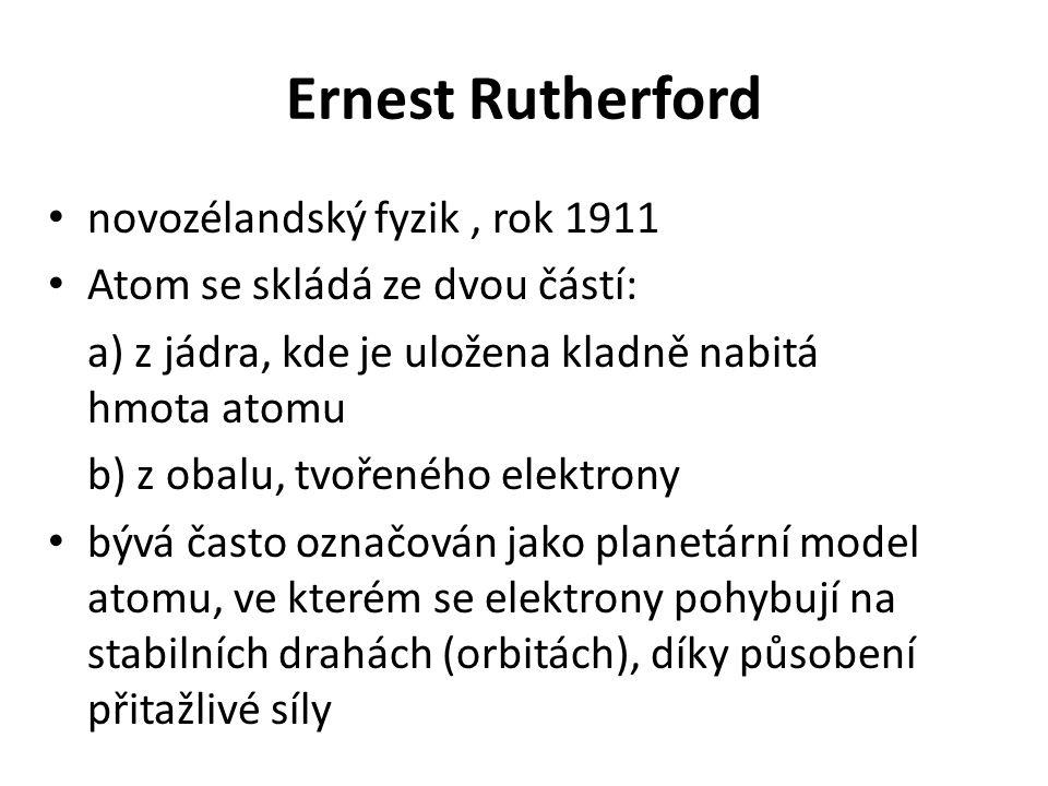 Ernest Rutherford • novozélandský fyzik, rok 1911 • Atom se skládá ze dvou částí: a) z jádra, kde je uložena kladně nabitá hmota atomu b) z obalu, tvo