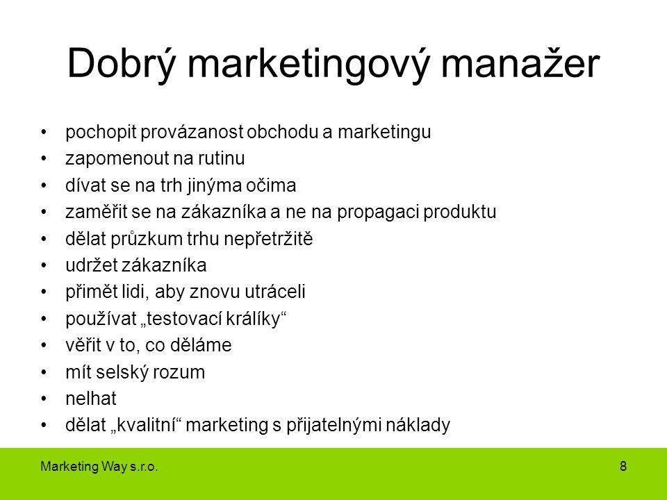 Dobrý marketingový manažer •pochopit provázanost obchodu a marketingu •zapomenout na rutinu •dívat se na trh jinýma očima •zaměřit se na zákazníka a n