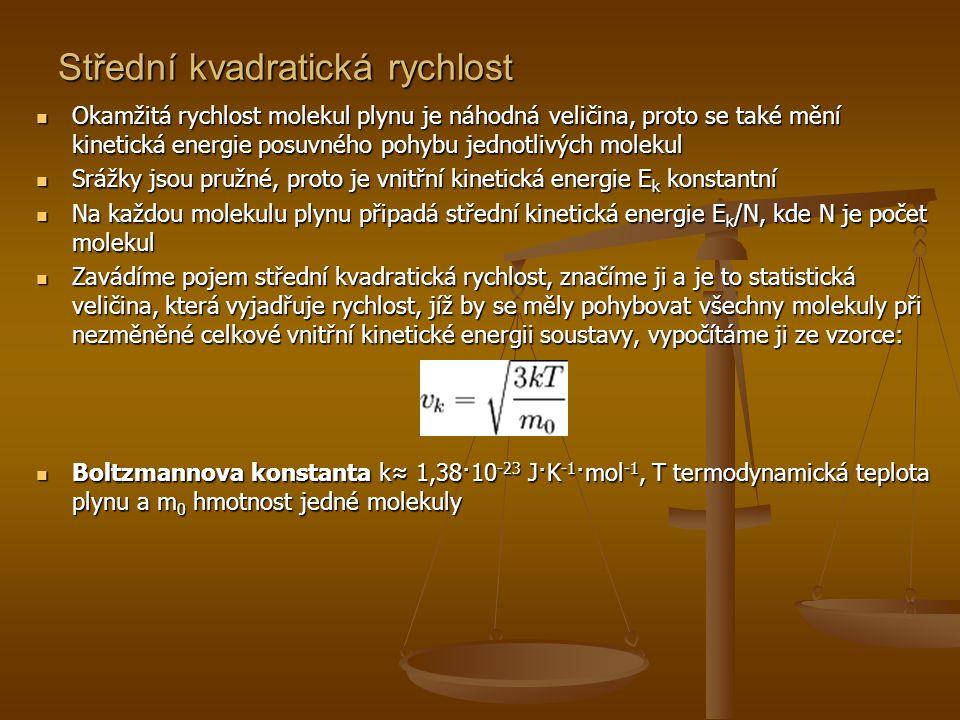 Střední kinetická energie molekuly plynu  Ze vztahu pro střední kvadratickou rychlost vyplývá, že molekula ideálního plynu má v důsledku svého neuspořádaného posuvného pohybu střední kinetickou energii E k, pro kterou platí:  Každá molekula ideálního plynu má v důsledku neuspořádaného posuvného pohybu střední kinetickou energii, která je přímo úměrná termodynamické teplotě plynu  Vztah pro E k umožňuje vyjádřit vnitřní energii U ideálního plynu s N jednoatomovými molekulami, platí tedy:  Dosadíme-li do tohoto vztahu N = nN A a součin kN A označíme R, kde n je látkové množství plynu, R molární plynová konstanta a T termodynamická teplota plynu