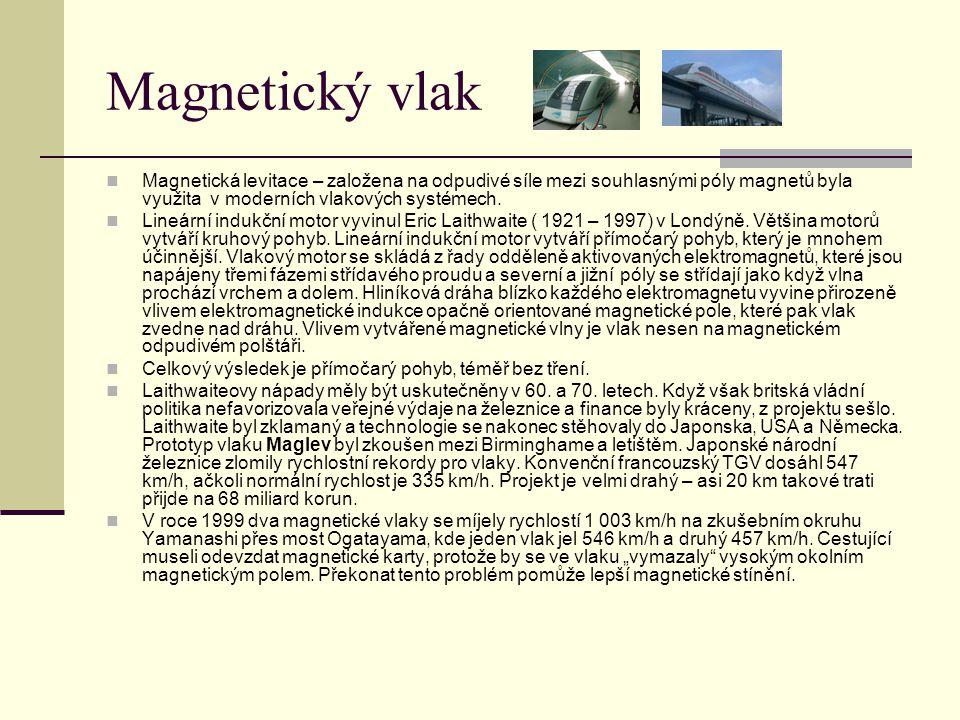Magnetický vlak  Magnetická levitace – založena na odpudivé síle mezi souhlasnými póly magnetů byla využita v moderních vlakových systémech.  Lineár
