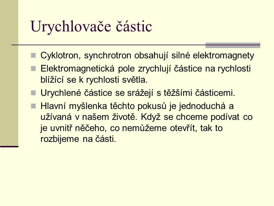 Urychlovače částic  Cyklotron, synchrotron obsahují silné elektromagnety  Elektromagnetická pole zrychlují částice na rychlosti blížící se k rychlos