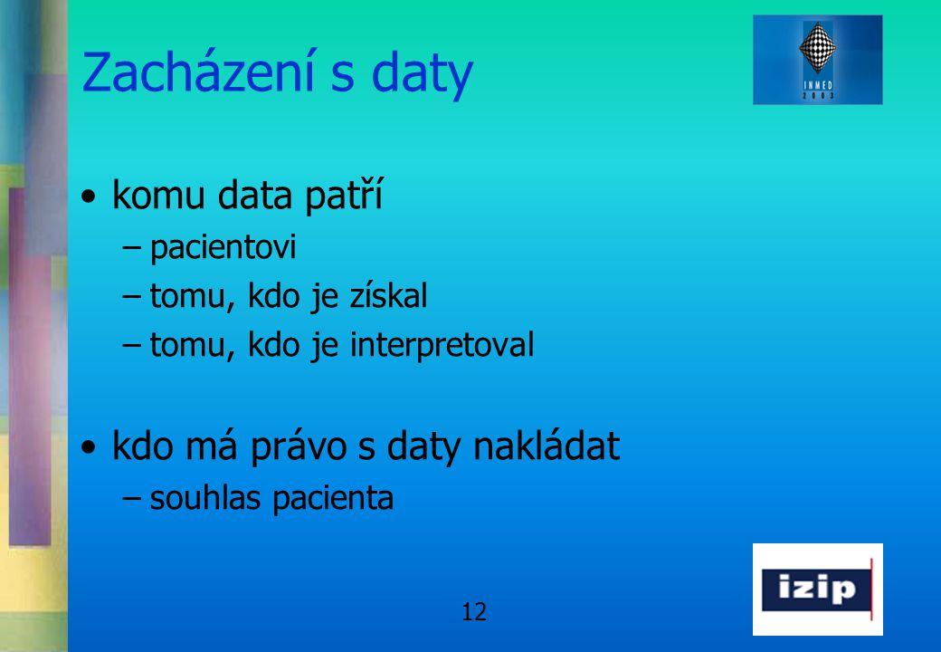 12 Zacházení s daty •komu data patří –pacientovi –tomu, kdo je získal –tomu, kdo je interpretoval •kdo má právo s daty nakládat –souhlas pacienta