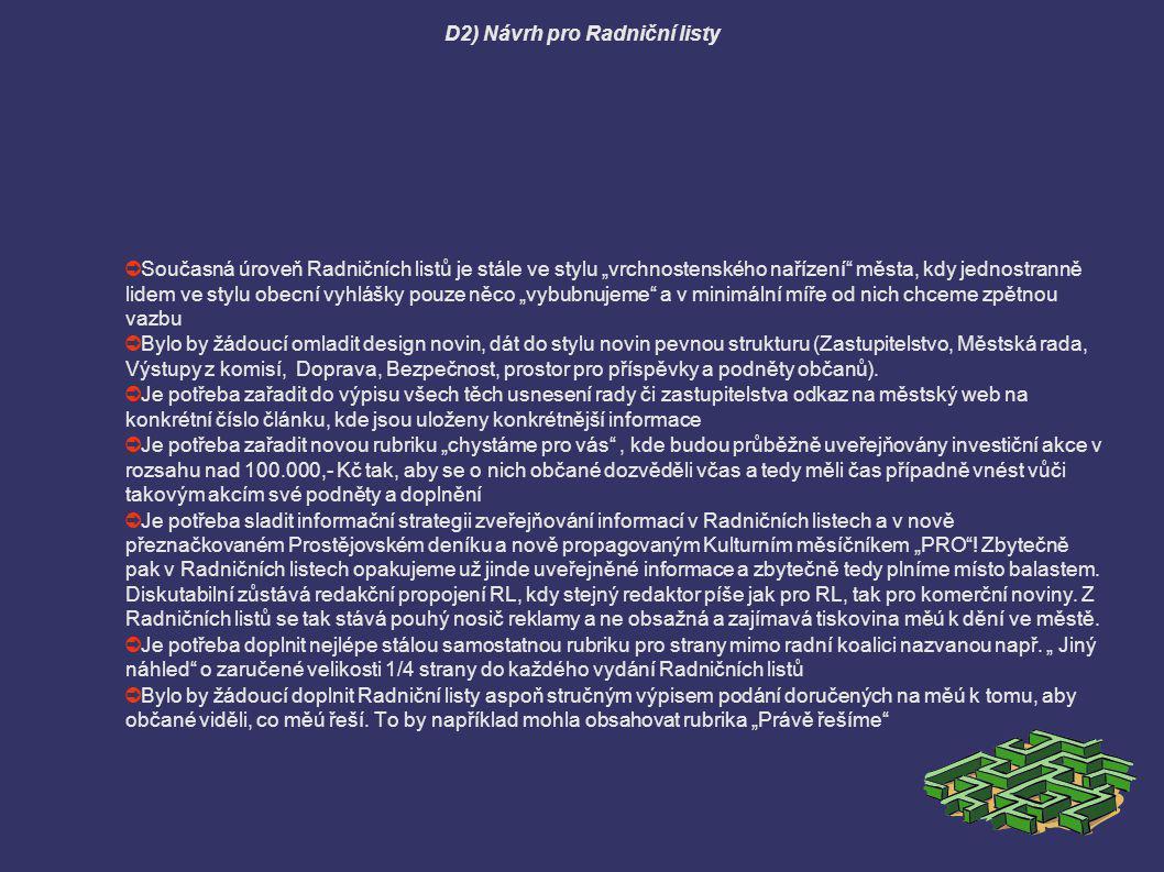 D3) Návrh pro web ➲ Chybí inteligentní vyhledávač, který dovede vyhledávat dle zadání ( usnesení, vyhlášky, pracovní materiály) ➲ Bylo by potřeba zvážit nové třídění informací na titulní straně, kde se z toho stává nepřehledný mišmaš ➲ V souvislosti se zřízením komisí rady považuji za důležité to, aby každá zřízená komise rady měla otevřeno samostatné moderované webové diskusní fórum a nad řešenými otázkami v komisi průběžně komunikovala s občany a snažila se získat maximální zpětnou vazbu ➲ V návaznosti na vypracování řešení Co, Kdo, Kde, Kdy, Jak a V jakém rozsahu může či musí zveřejnit by se měl zásadně změnit systém zveřejňování podkladových materiálů pro rozhodování zastupitelstva obdobně situaci, jaká je roky v Olomouci.