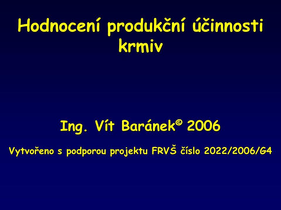 Hodnocení produkční účinnosti krmiv Ing. Vít Baránek © 2006 Vytvořeno s podporou projektu FRVŠ číslo 2022/2006/G4
