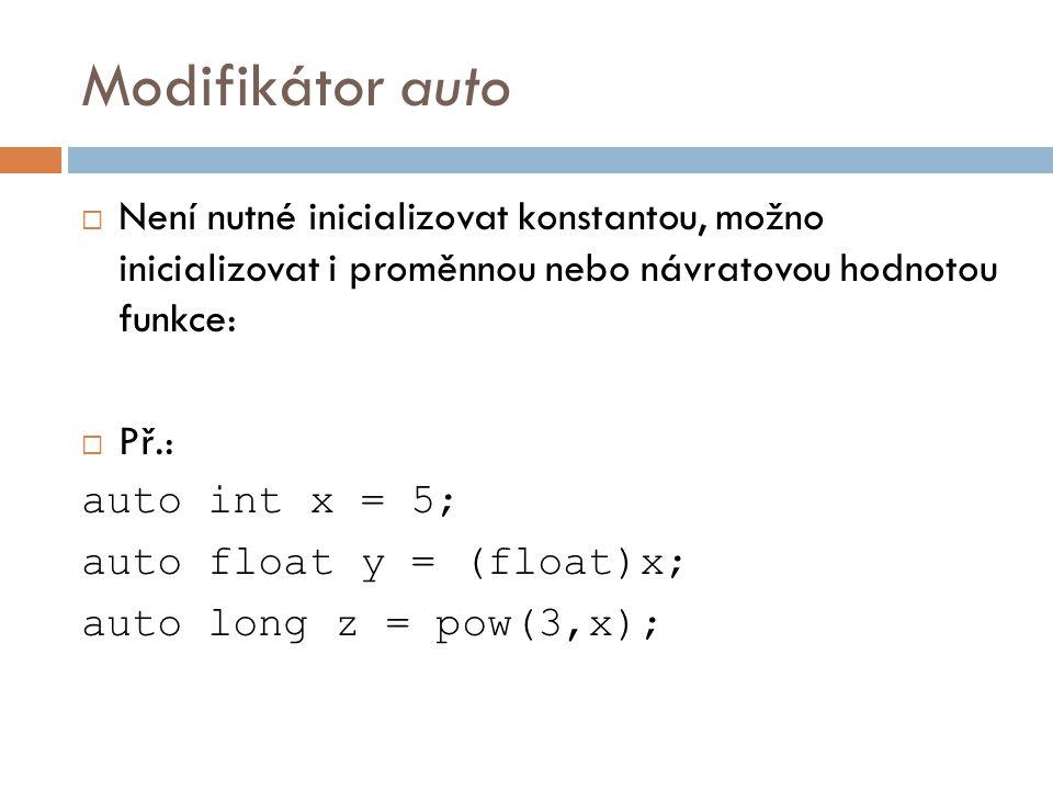 Modifikátor auto  Není nutné inicializovat konstantou, možno inicializovat i proměnnou nebo návratovou hodnotou funkce:  Př.: auto int x = 5; auto float y = (float)x; auto long z = pow(3,x);