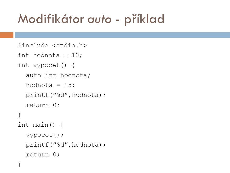 Modifikátor auto - příklad #include int hodnota = 10; int vypocet() { auto int hodnota; hodnota = 15; printf(″%d″,hodnota); return 0; } int main() { vypocet(); printf(″%d″,hodnota); return 0; }