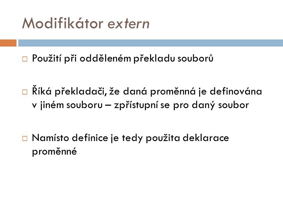 Modifikátor extern  Použití při odděleném překladu souborů  Říká překladači, že daná proměnná je definována v jiném souboru – zpřístupní se pro daný soubor  Namísto definice je tedy použita deklarace proměnné