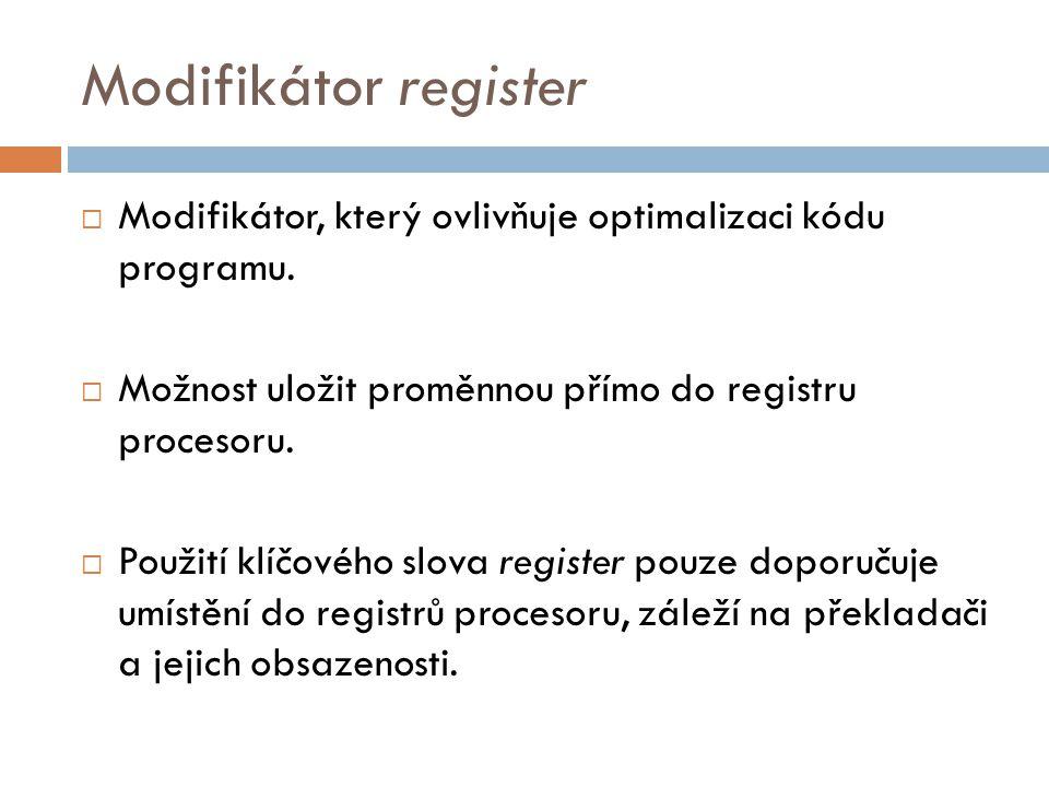 Modifikátor register  Možno vytvářet pouze pro lokální proměnné  Životnost a viditelnost stejná jako u automatické proměnné.
