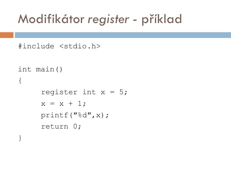 Modifikátor register - příklad #include int main() { register int x = 5; x = x + 1; printf(″%d″,x); return 0; }