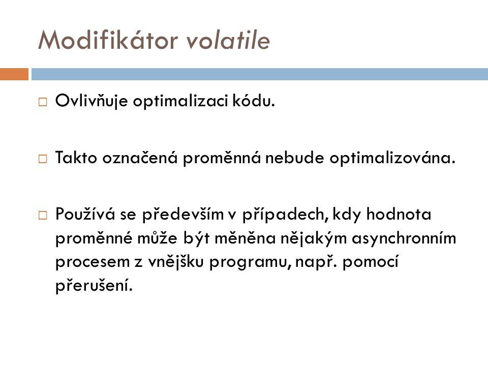 Modifikátor volatile - příklad volatile int i; i=0; while (i==0) ; //smyčku ukončí až vnější událost, která //změní hodnotu i
