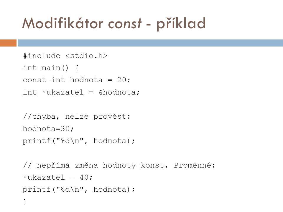 Modifikátor const - příklad #include int main() { const int hodnota = 20; int *ukazatel = &hodnota; //chyba, nelze provést: hodnota=30; printf( %d\n , hodnota); // nepřímá změna hodnoty konst.