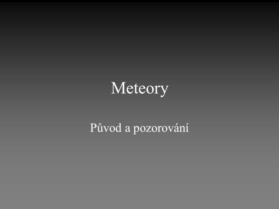 Známé pojmy, které neškodí zopakovat: •meteoroid = tělísko, které se pohybuje v meziplanetárním prostoru •meteor = světelný jev způsobený rozzářením tělesa a jeho okolí po vniknutí do atmosféry •meteorit = zbytek tělesa, které dopadne na zem •původ slova meteor: atmosférický úkaz
