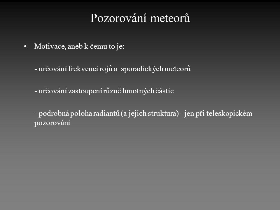Pozorování meteorů •Motivace, aneb k čemu to je: - určování frekvencí rojů a sporadických meteorů - určování zastoupení různě hmotných částic - podrob