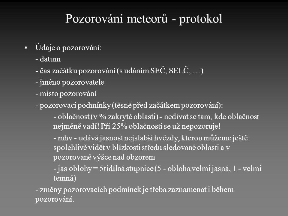 Pozorování meteorů - protokol •Údaje o pozorování: - datum - čas začátku pozorování (s udáním SEČ, SELČ, …) - jméno pozorovatele - místo pozorování -