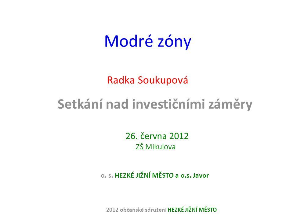 Modré zóny Radka Soukupová Setkání nad investičními záměry 26. června 2012 ZŠ Mikulova o. s. HEZKÉ JIŽNÍ MĚSTO a o.s. Javor 2012 občanské sdružení HEZ