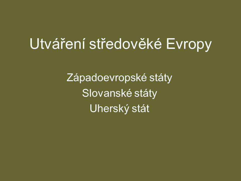 Utváření středověké Evropy Západoevropské státy Slovanské státy Uherský stát