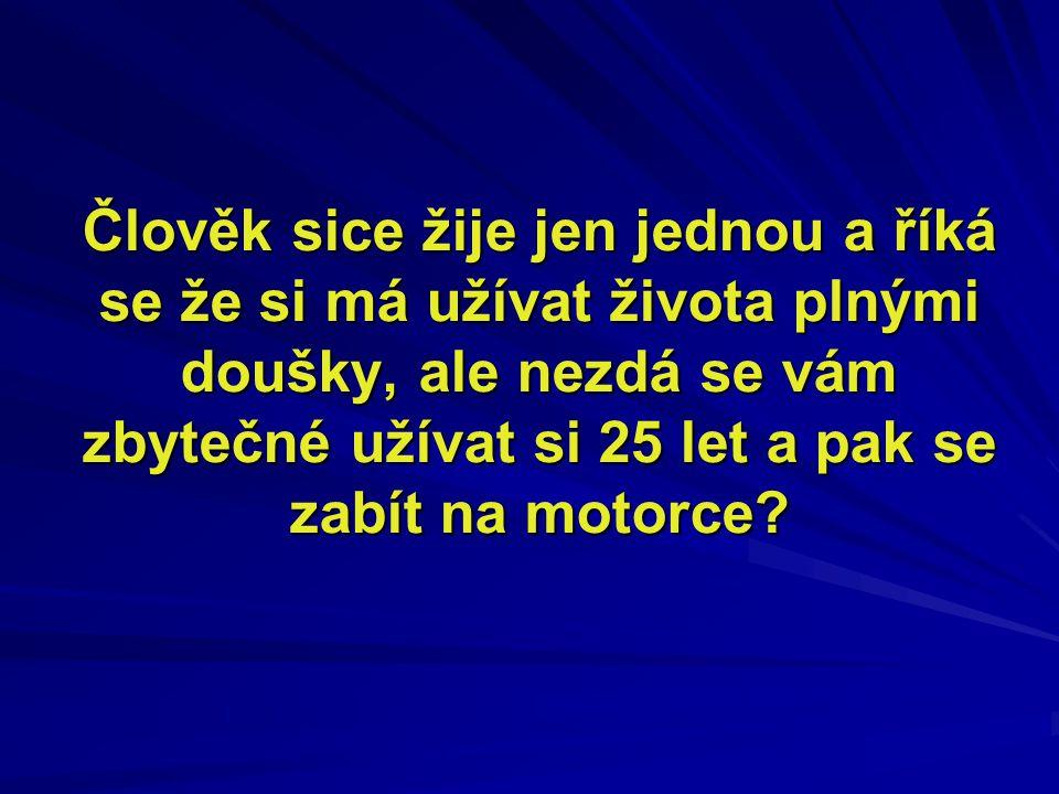 Člověk sice žije jen jednou a říká se že si má užívat života plnými doušky, ale nezdá se vám zbytečné užívat si 25 let a pak se zabít na motorce?
