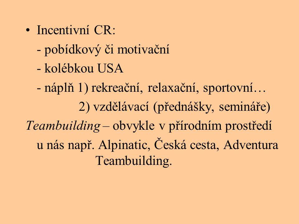•Incentivní CR: - pobídkový či motivační - kolébkou USA - náplň 1) rekreační, relaxační, sportovní… 2) vzdělávací (přednášky, semináře) Teambuilding –