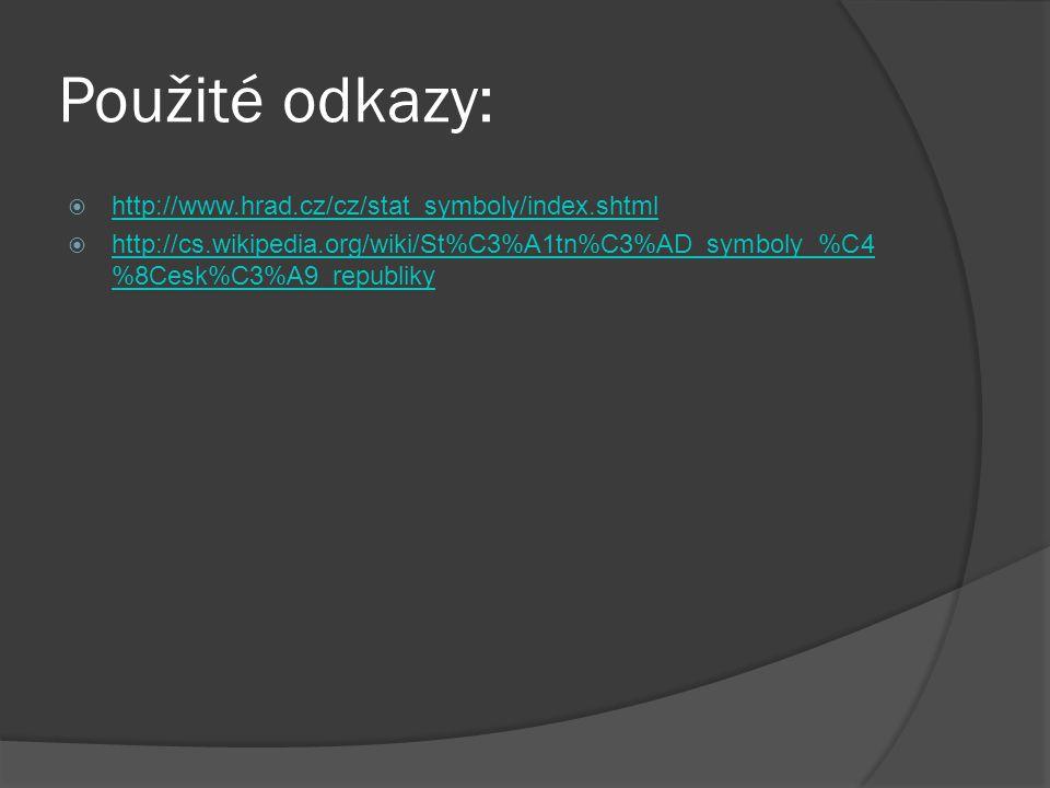 Použité odkazy:  http://www.hrad.cz/cz/stat_symboly/index.shtml http://www.hrad.cz/cz/stat_symboly/index.shtml  http://cs.wikipedia.org/wiki/St%C3%A1tn%C3%AD_symboly_%C4 %8Cesk%C3%A9_republiky http://cs.wikipedia.org/wiki/St%C3%A1tn%C3%AD_symboly_%C4 %8Cesk%C3%A9_republiky