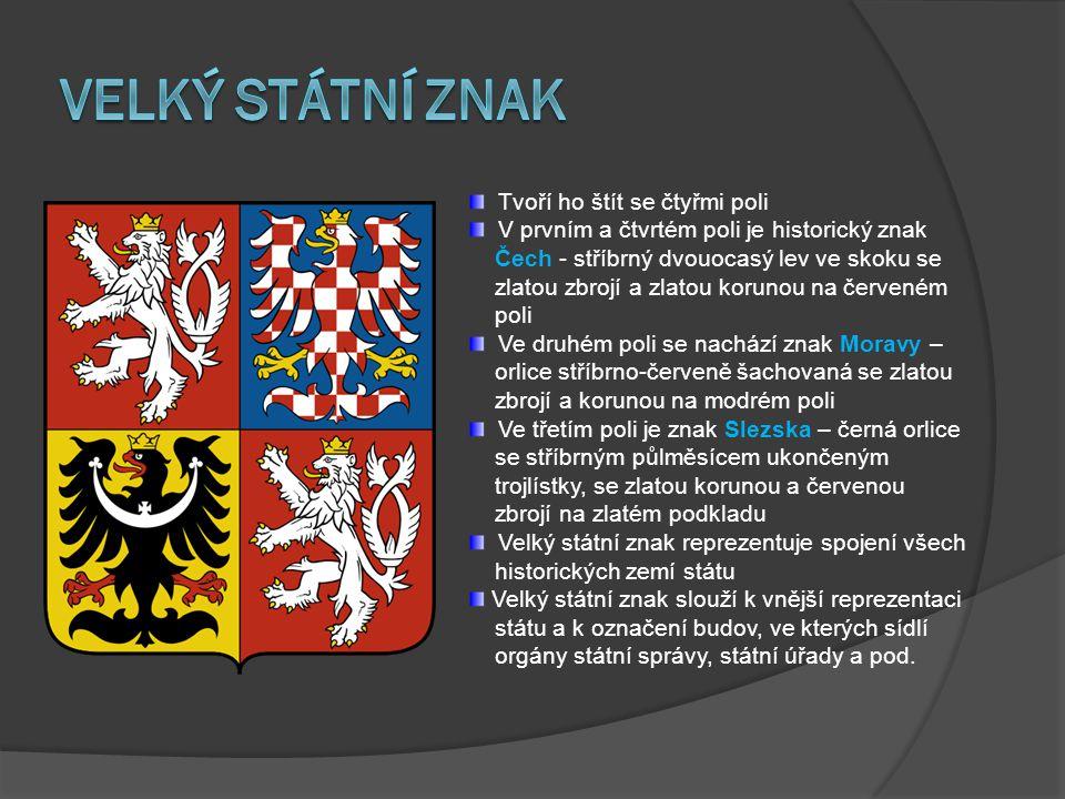 Tvoří ho štít se čtyřmi poli V prvním a čtvrtém poli je historický znak Čech - stříbrný dvouocasý lev ve skoku se zlatou zbrojí a zlatou korunou na červeném poli Ve druhém poli se nachází znak Moravy – orlice stříbrno-červeně šachovaná se zlatou zbrojí a korunou na modrém poli Ve třetím poli je znak Slezska – černá orlice se stříbrným půlměsícem ukončeným trojlístky, se zlatou korunou a červenou zbrojí na zlatém podkladu Velký státní znak reprezentuje spojení všech historických zemí státu Velký státní znak slouží k vnější reprezentaci státu a k označení budov, ve kterých sídlí orgány státní správy, státní úřady a pod.