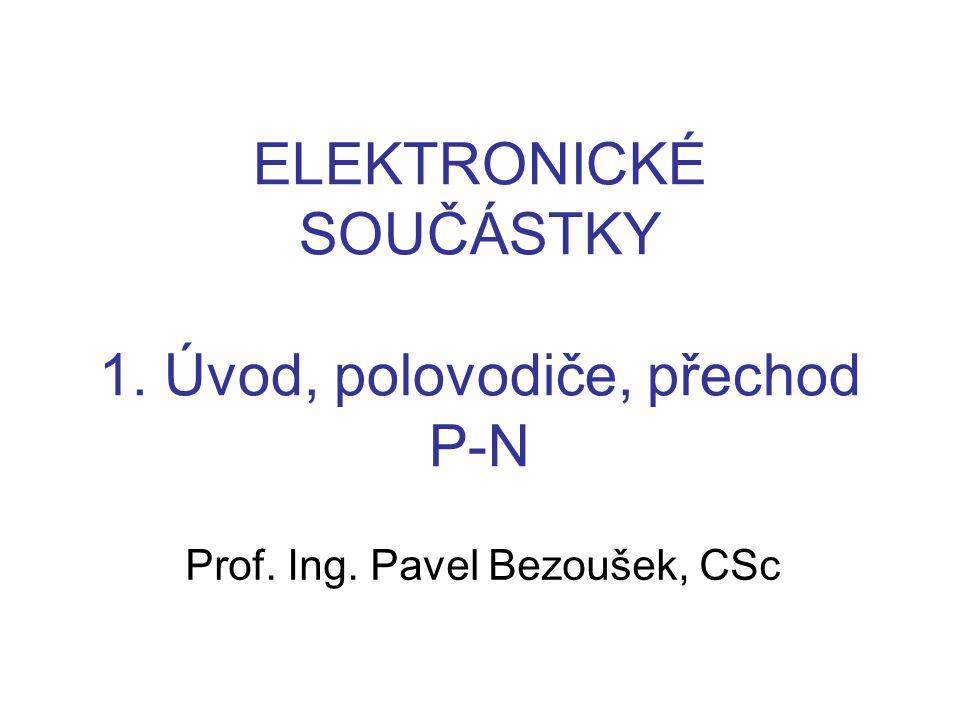 ELEKTRONICKÉ SOUČÁSTKY 1. Úvod, polovodiče, přechod P-N Prof. Ing. Pavel Bezoušek, CSc