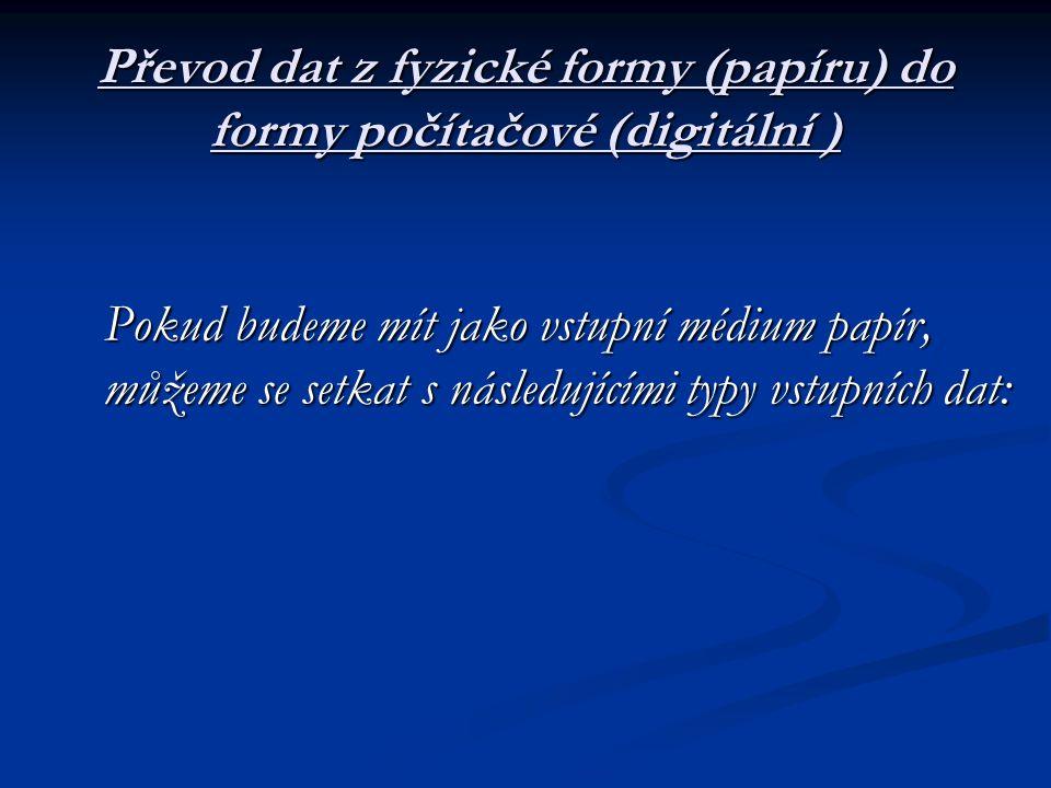 Převod dat z fyzické formy (papíru) do formy počítačové (digitální ) Pokud budeme mít jako vstupní médium papír, můžeme se setkat s následujícími typy vstupních dat: Pokud budeme mít jako vstupní médium papír, můžeme se setkat s následujícími typy vstupních dat: