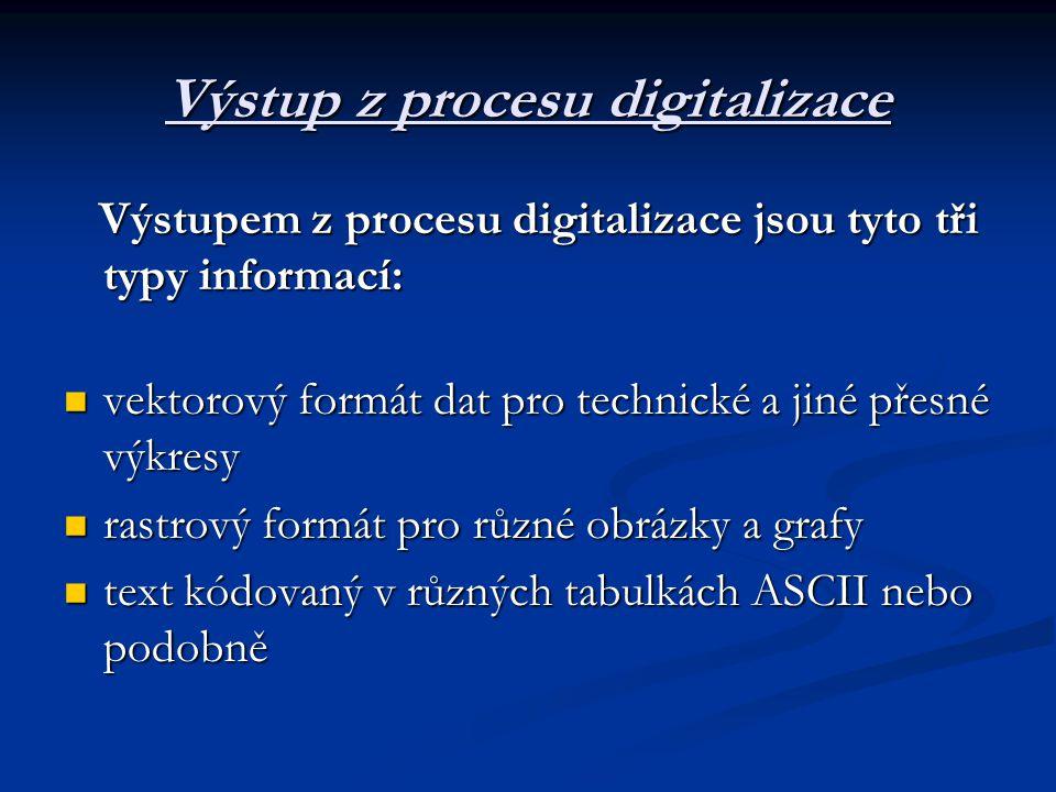 Výstup z procesu digitalizace Výstupem z procesu digitalizace jsou tyto tři typy informací: Výstupem z procesu digitalizace jsou tyto tři typy informací:  vektorový formát dat pro technické a jiné přesné výkresy  rastrový formát pro různé obrázky a grafy  text kódovaný v různých tabulkách ASCII nebo podobně