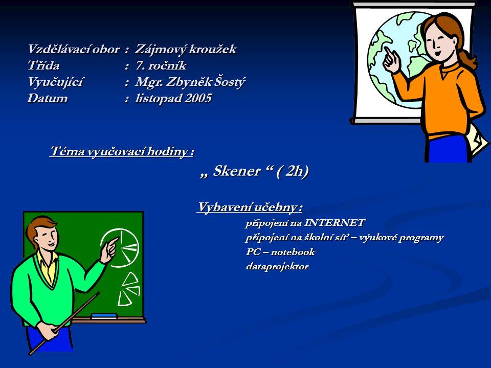 """Téma vyučovací hodiny : """" Skener ( 2h) """" Skener ( 2h) Vybavení učebny : připojení na INTERNET připojení na školní síť – výukové programy PC – notebook PC – notebook dataprojektor dataprojektor Vzdělávací obor: Zájmový kroužek Třída: 7."""