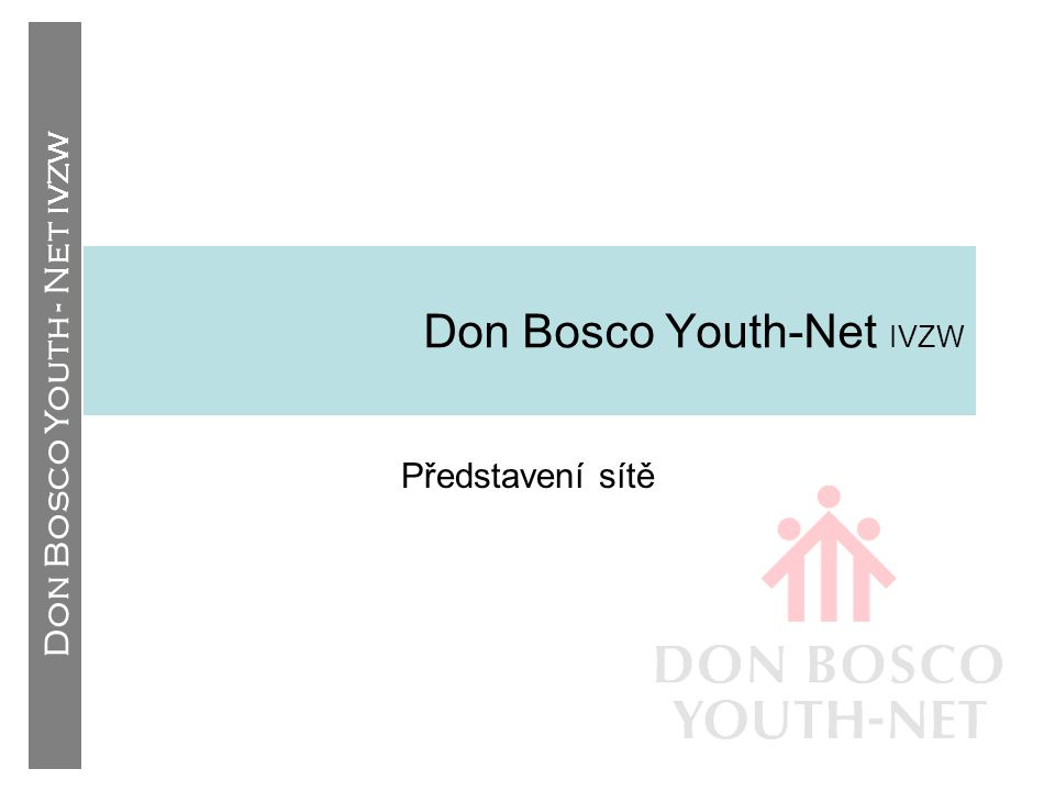 Don Bosco Youth - Net IVZW Styl Dona Bosca (3) •Podpora: – Preventivní systém –Práce vychovatelů ve stylu Dona Bosca ÚčastRozumPodpora SpolehlivostPravidlaOdpovědnost DůvěraTrestyKreativita VlídnostSlibyDynamičnost StarostPřístup Upřímný zájem Hravost Nepodmíněnost