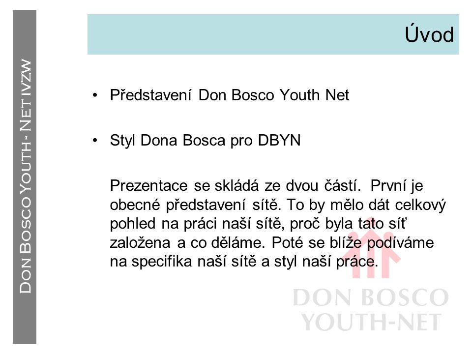 Don Bosco Youth - Net IVZW Hlavní znaky •Mezinárodní síť –Mládežnické organizace Dona Bosca –Kanceláře SDB pracující pro mládež –12 partnerů (a stále přibývají další) –Mezinárodní sekretariát v Belgii •Důležitá data –Prosinec 2000  Založení –Říjen 2001  Oficiální start –Srpen 2004  INGYO (International Non-Governmental Youth Organisation) –Listopad 2005  Člen YFJ (European Youth Forum)