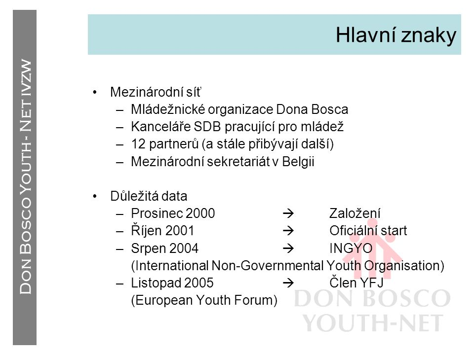 Don Bosco Youth - Net IVZW Hlavní znaky •Mezinárodní síť –Mládežnické organizace Dona Bosca –Kanceláře SDB pracující pro mládež –12 partnerů (a stále