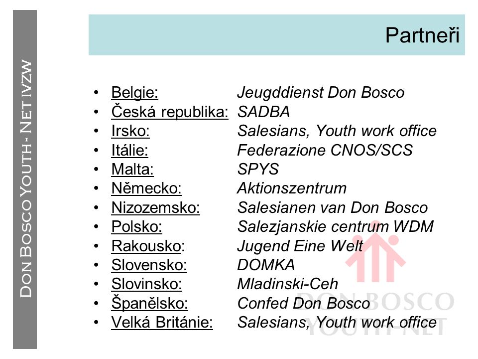 Don Bosco Youth - Net IVZW Partneři •Belgie:Jeugddienst Don Bosco •Česká republika:SADBA •Irsko:Salesians, Youth work office •Itálie:Federazione CNOS/