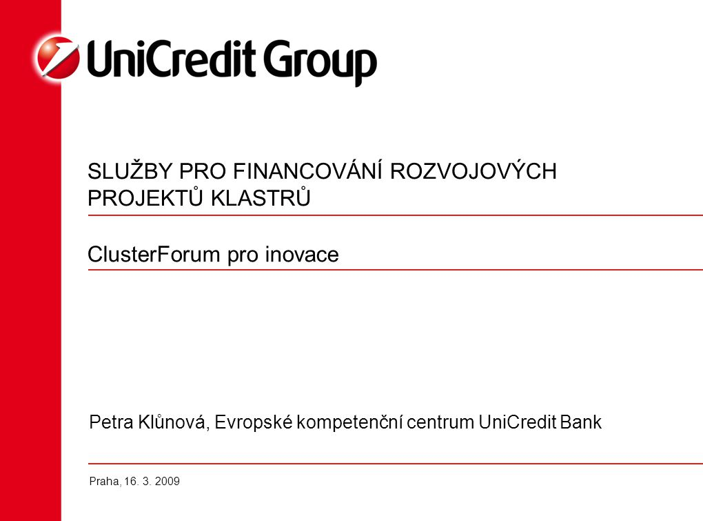 SLUŽBY PRO FINANCOVÁNÍ ROZVOJOVÝCH PROJEKTŮ KLASTRŮ ClusterForum pro inovace Praha, 16. 3. 2009 Petra Klůnová, Evropské kompetenční centrum UniCredit