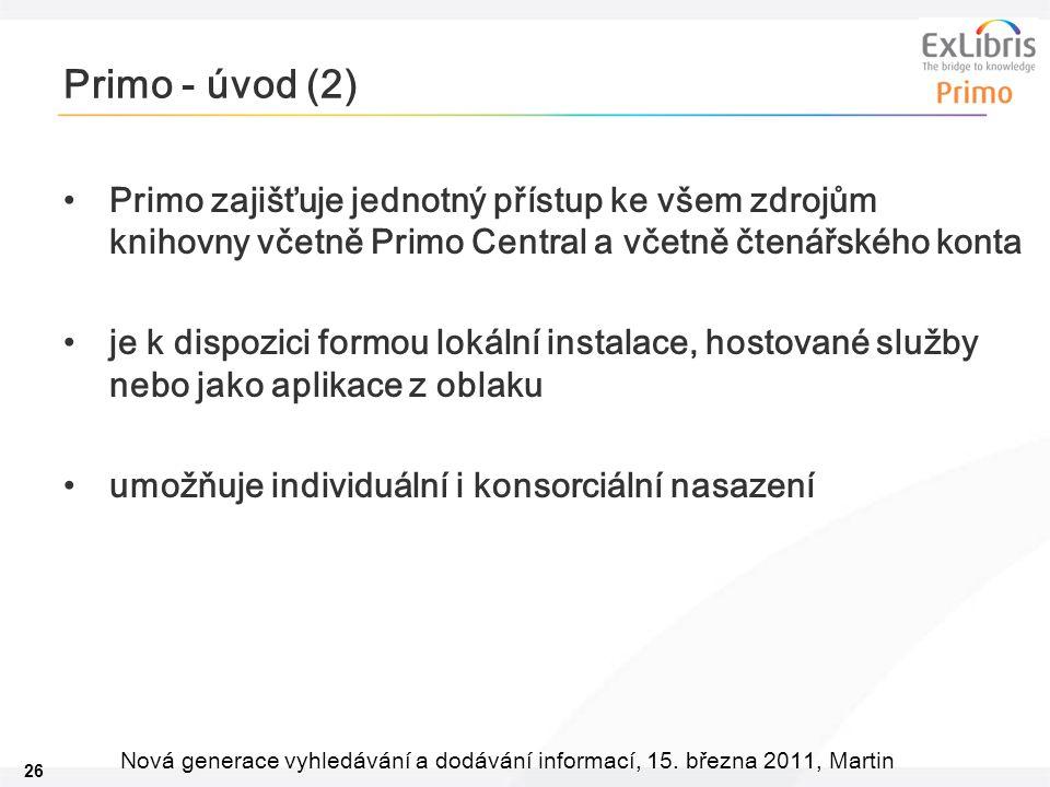 26 Nová generace vyhledávání a dodávání informací, 15. března 2011, Martin Primo - úvod (2) •Primo zajišťuje jednotný přístup ke všem zdrojům knihovny