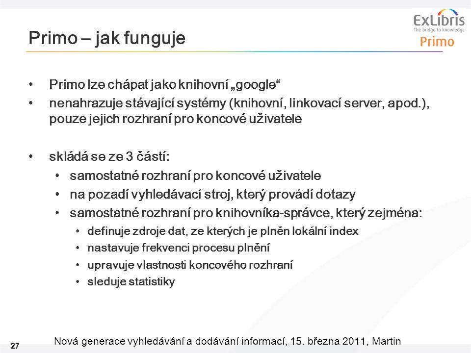 """27 Nová generace vyhledávání a dodávání informací, 15. března 2011, Martin Primo – jak funguje •Primo lze chápat jako knihovní """"google"""" •nenahrazuje s"""