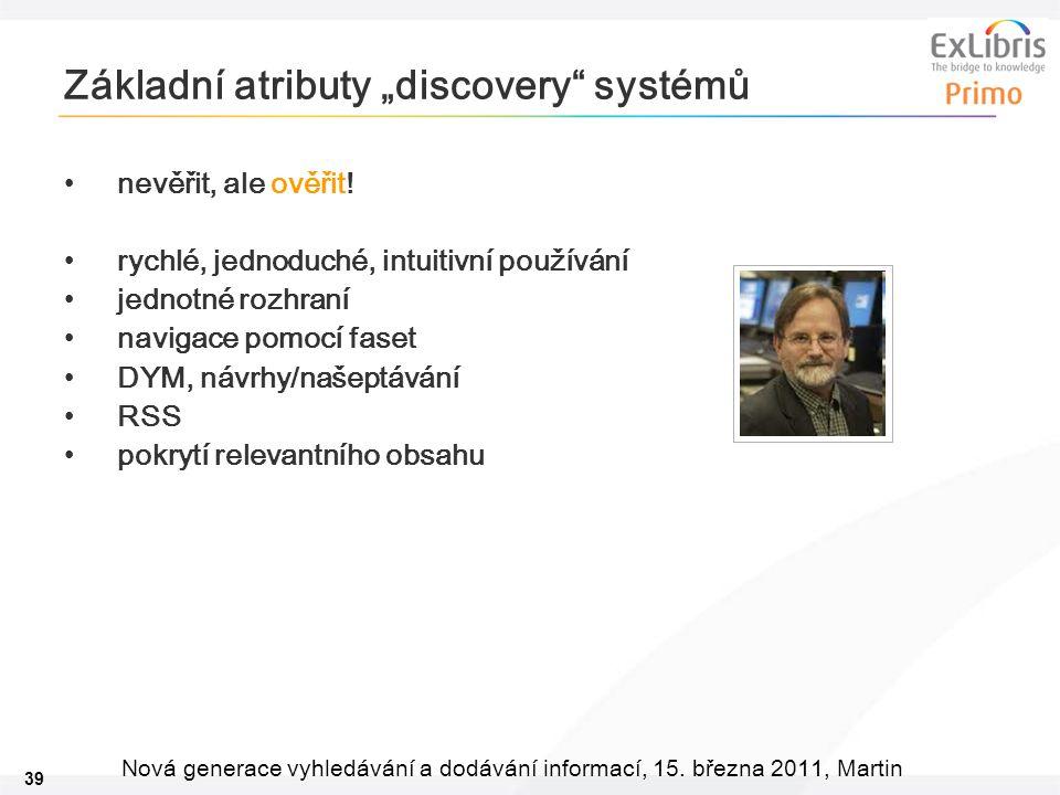 """39 Nová generace vyhledávání a dodávání informací, 15. března 2011, Martin Základní atributy """"discovery"""" systémů •nevěřit, ale ověřit! •rychlé, jednod"""