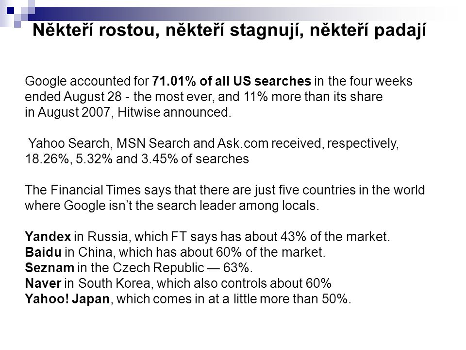 Někteří rostou, někteří stagnují, někteří padají Google accounted for 71.01% of all US searches in the four weeks ended August 28 - the most ever, and 11% more than its share in August 2007, Hitwise announced.