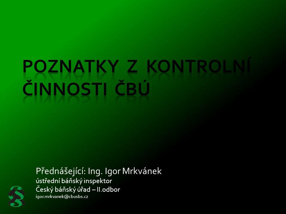 Přednášející: Ing. Igor Mrkvánek ústřední báňský inspektor Český báňský úřad – II.odbor igor.mrkvanek@cbusbs.cz