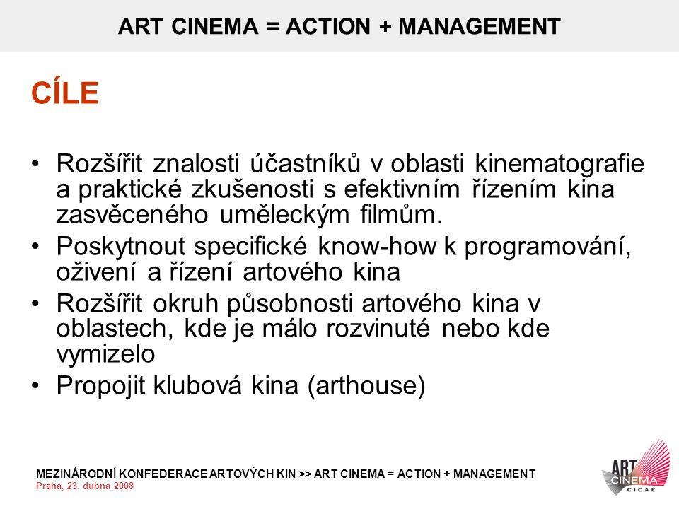 MEZINÁRODNÍ KONFEDERACE ARTOVÝCH KIN >> ART CINEMA = ACTION + MANAGEMENT Praha, 23. dubna 2008 ART CINEMA = ACTION + MANAGEMENT CÍLE •Rozšířit znalost