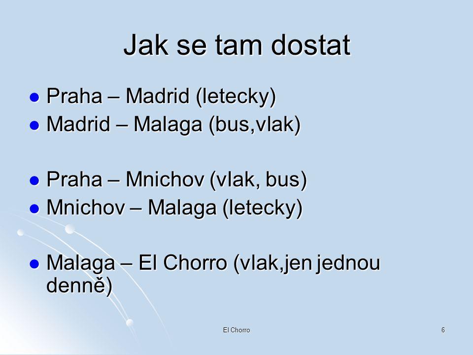 El Chorro6 Jak se tam dostat  Praha – Madrid (letecky)  Madrid – Malaga (bus,vlak)  Praha – Mnichov (vlak, bus)  Mnichov – Malaga (letecky)  Mala