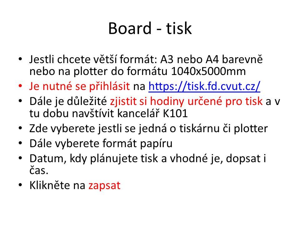 Board - tisk • Jestli chcete větší formát: A3 nebo A4 barevně nebo na plotter do formátu 1040x5000mm • Je nutné se přihlásit na https://tisk.fd.cvut.c