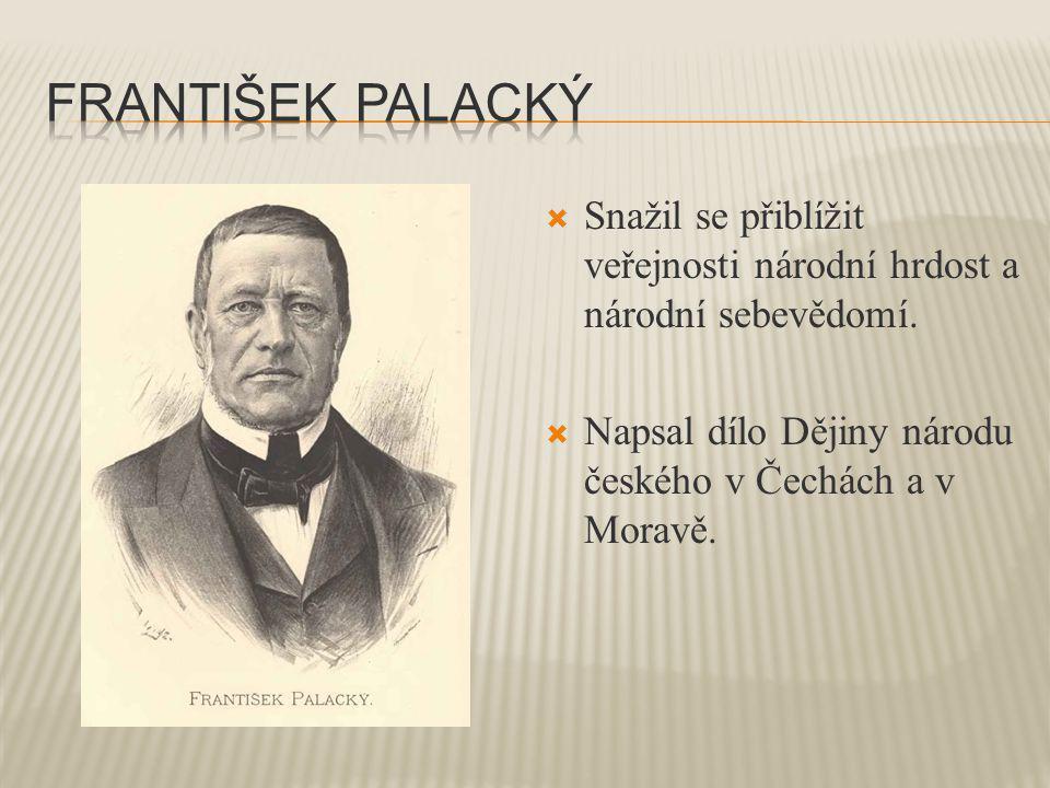  Snažil se přiblížit veřejnosti národní hrdost a národní sebevědomí.  Napsal dílo Dějiny národu českého v Čechách a v Moravě.