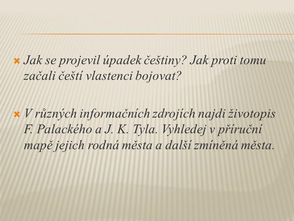  Jak se projevil úpadek češtiny? Jak proti tomu začali čeští vlastenci bojovat?  V různých informačních zdrojích najdi životopis F. Palackého a J. K