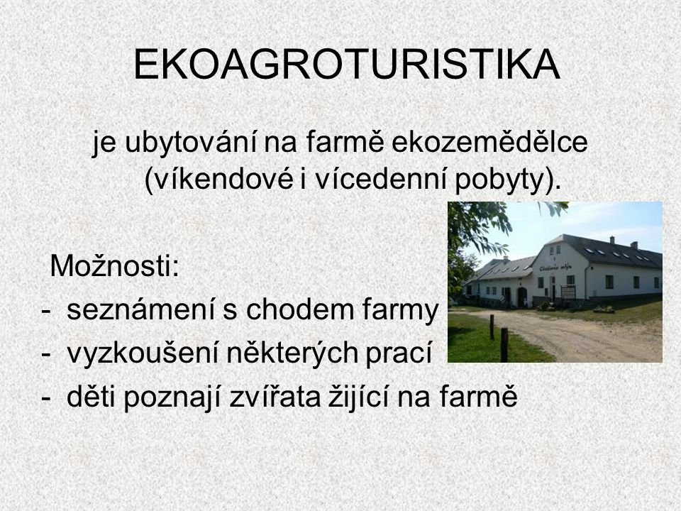EKOAGROTURISTIKA je ubytování na farmě ekozemědělce (víkendové i vícedenní pobyty). Možnosti: -seznámení s chodem farmy -vyzkoušení některých prací -d